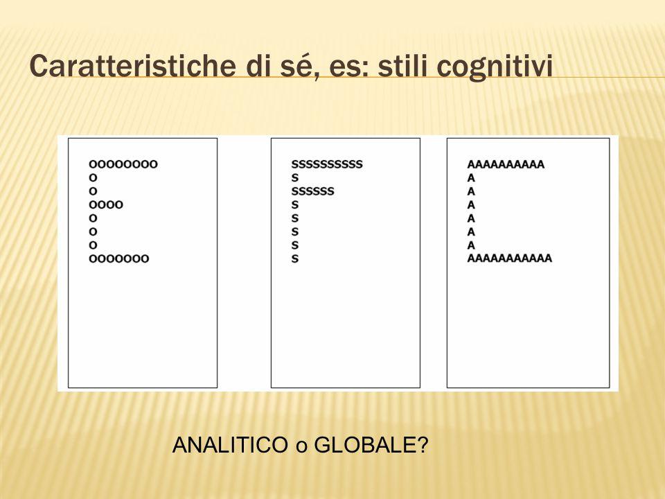 Caratteristiche di sé, es: stili cognitivi ANALITICO o GLOBALE?