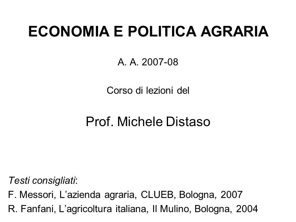 ECONOMIA E POLITICA AGRARIA A. A. 2007-08 Corso di lezioni del Prof. Michele Distaso Testi consigliati: F. Messori, L'azienda agraria, CLUEB, Bologna,