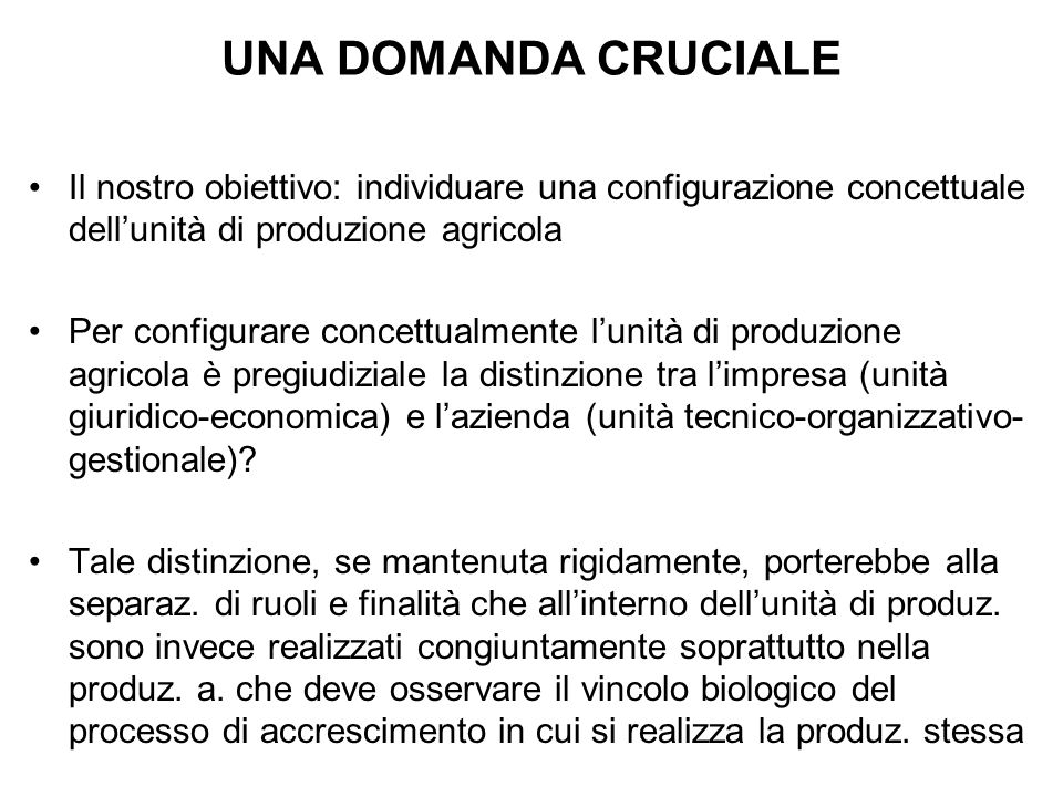 UNA DOMANDA CRUCIALE Il nostro obiettivo: individuare una configurazione concettuale dell'unità di produzione agricola Per configurare concettualmente l'unità di produzione agricola è pregiudiziale la distinzione tra l'impresa (unità giuridico-economica) e l'azienda (unità tecnico-organizzativo- gestionale).