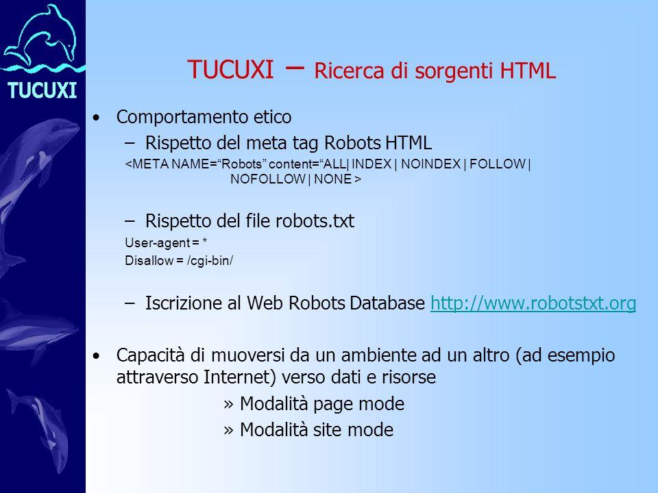 TUCUXI – Ricerca di sorgenti HTML Comportamento etico –Rispetto del meta tag Robots HTML –Rispetto del file robots.txt User-agent = * Disallow = /cgi-bin/ –Iscrizione al Web Robots Database http://www.robotstxt.orghttp://www.robotstxt.org Capacità di muoversi da un ambiente ad un altro (ad esempio attraverso Internet) verso dati e risorse »Modalità page mode »Modalità site mode