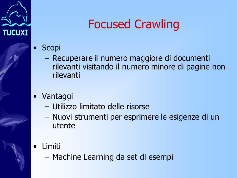 Focused Crawling Scopi –Recuperare il numero maggiore di documenti rilevanti visitando il numero minore di pagine non rilevanti Vantaggi –Utilizzo limitato delle risorse –Nuovi strumenti per esprimere le esigenze di un utente Limiti –Machine Learning da set di esempi