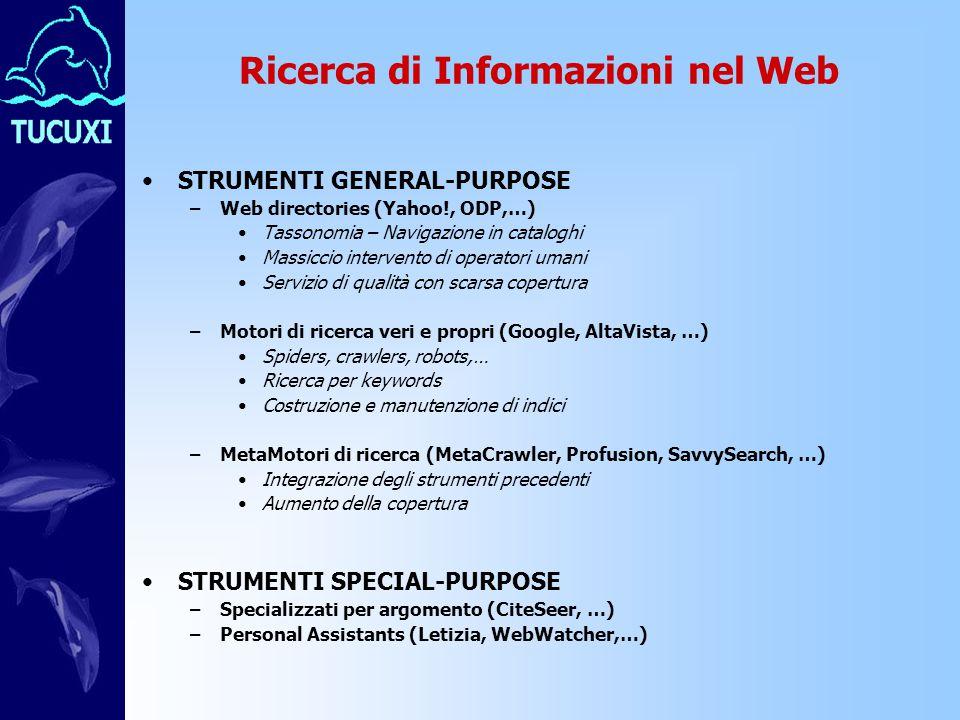 Ricerca di Informazioni nel Web STRUMENTI GENERAL-PURPOSE –Web directories (Yahoo!, ODP,…) Tassonomia – Navigazione in cataloghi Massiccio intervento di operatori umani Servizio di qualità con scarsa copertura –Motori di ricerca veri e propri (Google, AltaVista, …) Spiders, crawlers, robots,… Ricerca per keywords Costruzione e manutenzione di indici –MetaMotori di ricerca (MetaCrawler, Profusion, SavvySearch, …) Integrazione degli strumenti precedenti Aumento della copertura STRUMENTI SPECIAL-PURPOSE –Specializzati per argomento (CiteSeer, …) –Personal Assistants (Letizia, WebWatcher,…)