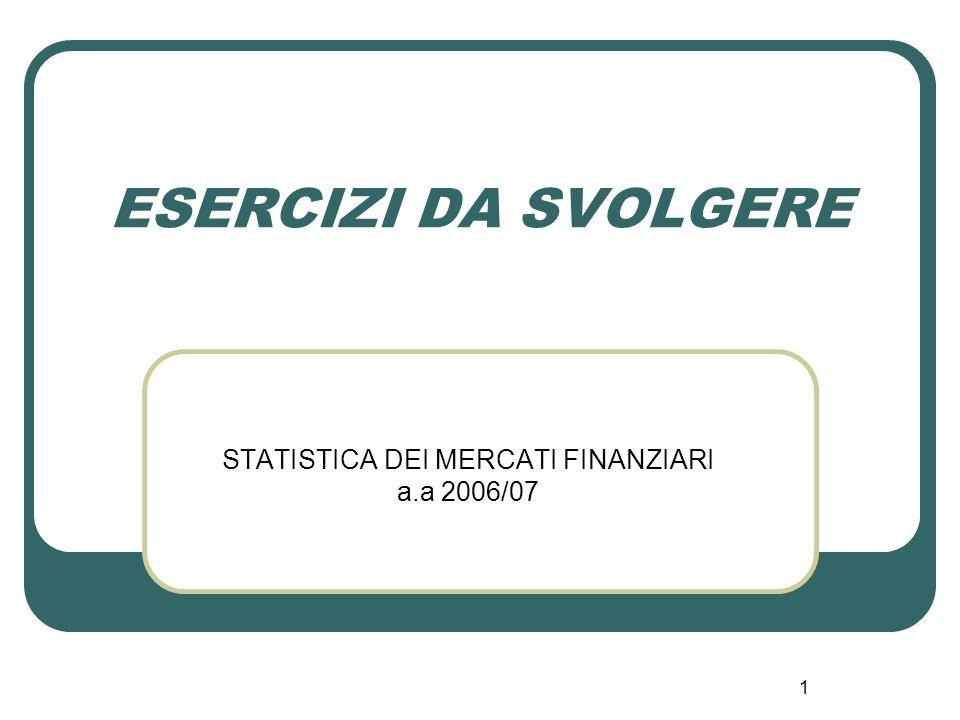1 ESERCIZI DA SVOLGERE STATISTICA DEI MERCATI FINANZIARI a.a 2006/07