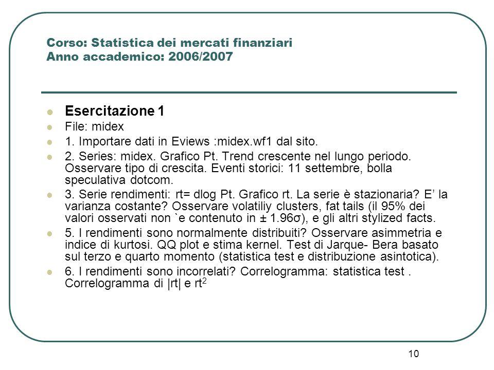 10 Corso: Statistica dei mercati finanziari Anno accademico: 2006/2007 Esercitazione 1 File: midex 1. Importare dati in Eviews :midex.wf1 dal sito. 2.