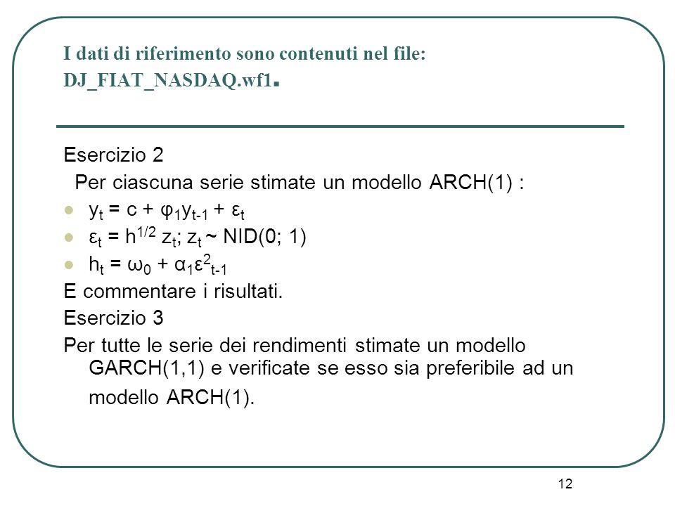 12 I dati di riferimento sono contenuti nel file: DJ_FIAT_NASDAQ.wf1. Esercizio 2 Per ciascuna serie stimate un modello ARCH(1) : y t = c + φ 1 y t-1
