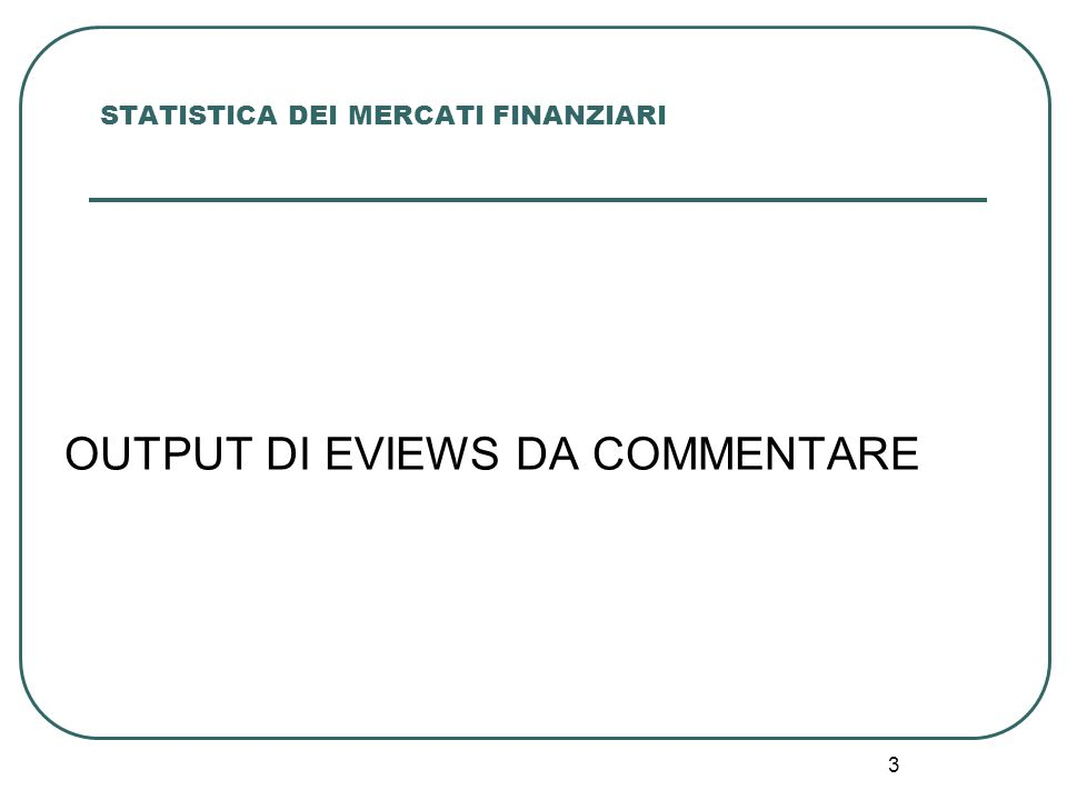3 STATISTICA DEI MERCATI FINANZIARI OUTPUT DI EVIEWS DA COMMENTARE