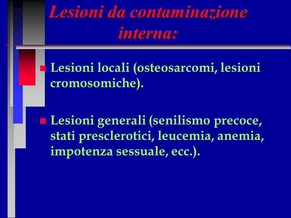 Lesioni da contaminazione interna: n n Lesioni locali (osteosarcomi, lesioni cromosomiche). n n Lesioni generali (senilismo precoce, stati prescleroti