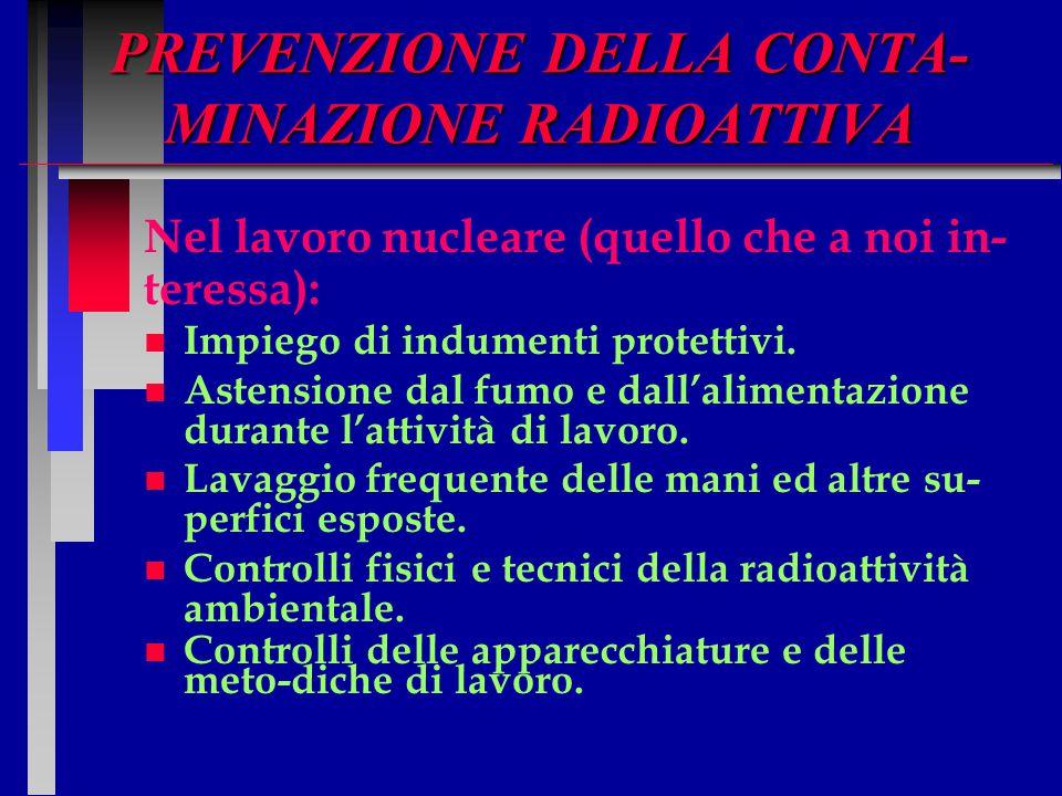 PREVENZIONE DELLA CONTA- MINAZIONE RADIOATTIVA Nel lavoro nucleare (quello che a noi in- teressa): n n Impiego di indumenti protettivi. n n Astensione