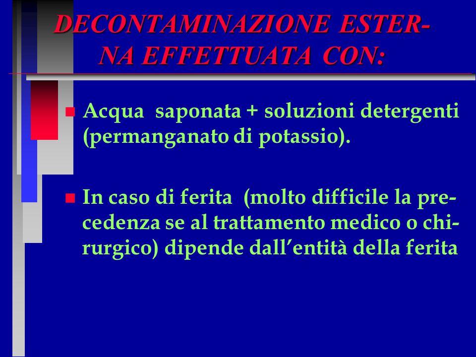 DECONTAMINAZIONE ESTER- NA EFFETTUATA CON: n n Acqua saponata + soluzioni detergenti (permanganato di potassio). n n In caso di ferita (molto difficil
