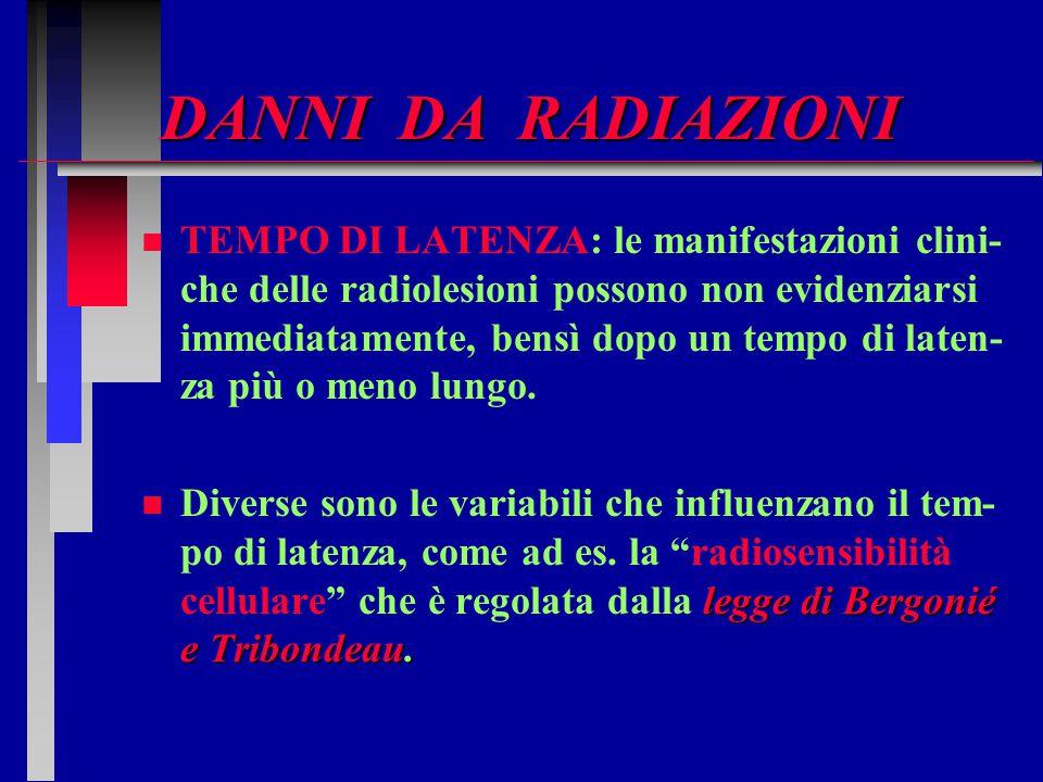 DANNI DA RADIAZIONI n n TEMPO DI LATENZA: le manifestazioni clini- che delle radiolesioni possono non evidenziarsi immediatamente, bensì dopo un tempo