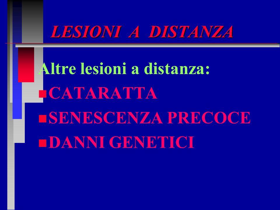 LESIONI A DISTANZA Altre lesioni a distanza: n n CATARATTA n n SENESCENZA PRECOCE n n DANNI GENETICI