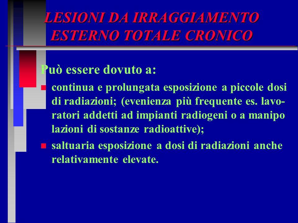 LESIONI DA IRRAGGIAMENTO ESTERNO TOTALE CRONICO Può essere dovuto a: n n continua e prolungata esposizione a piccole dosi di radiazioni; (evenienza pi