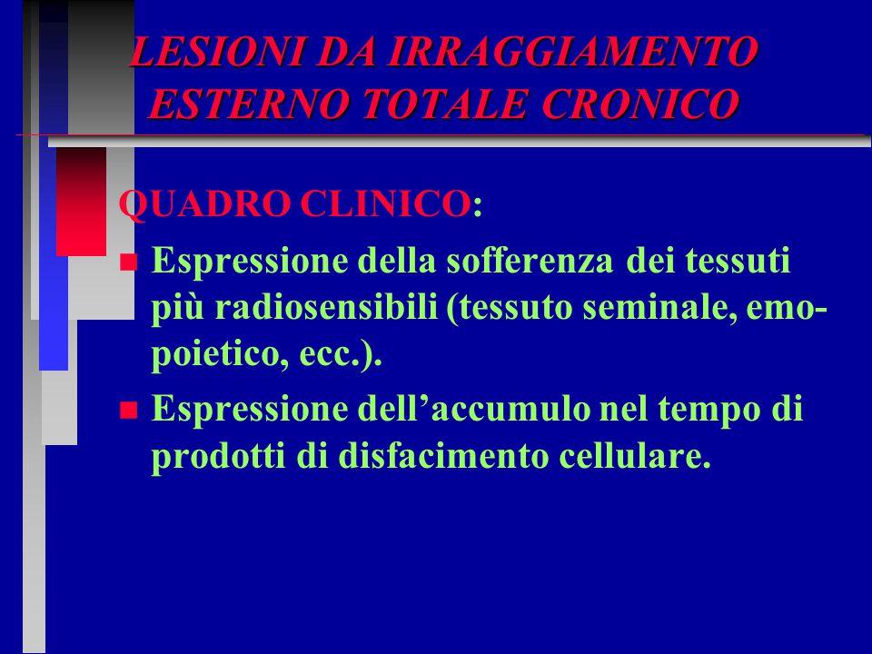 LESIONI DA IRRAGGIAMENTO ESTERNO TOTALE CRONICO QUADRO CLINICO: n n Espressione della sofferenza dei tessuti più radiosensibili (tessuto seminale, emo