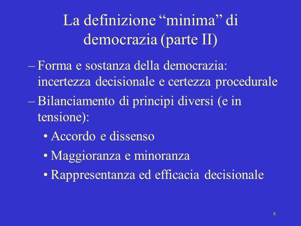 5 La definizione minima di democrazia (parte II) –Forma e sostanza della democrazia: incertezza decisionale e certezza procedurale –Bilanciamento di principi diversi (e in tensione): Accordo e dissenso Maggioranza e minoranza Rappresentanza ed efficacia decisionale