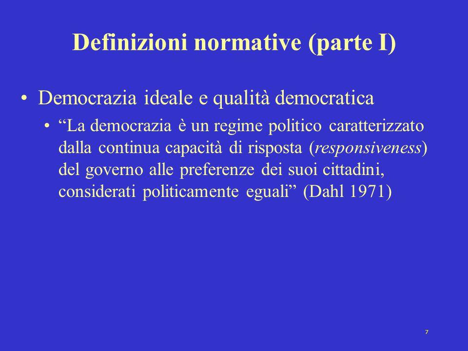 7 Definizioni normative (parte I) Democrazia ideale e qualità democratica La democrazia è un regime politico caratterizzato dalla continua capacità di risposta (responsiveness) del governo alle preferenze dei suoi cittadini, considerati politicamente eguali (Dahl 1971)