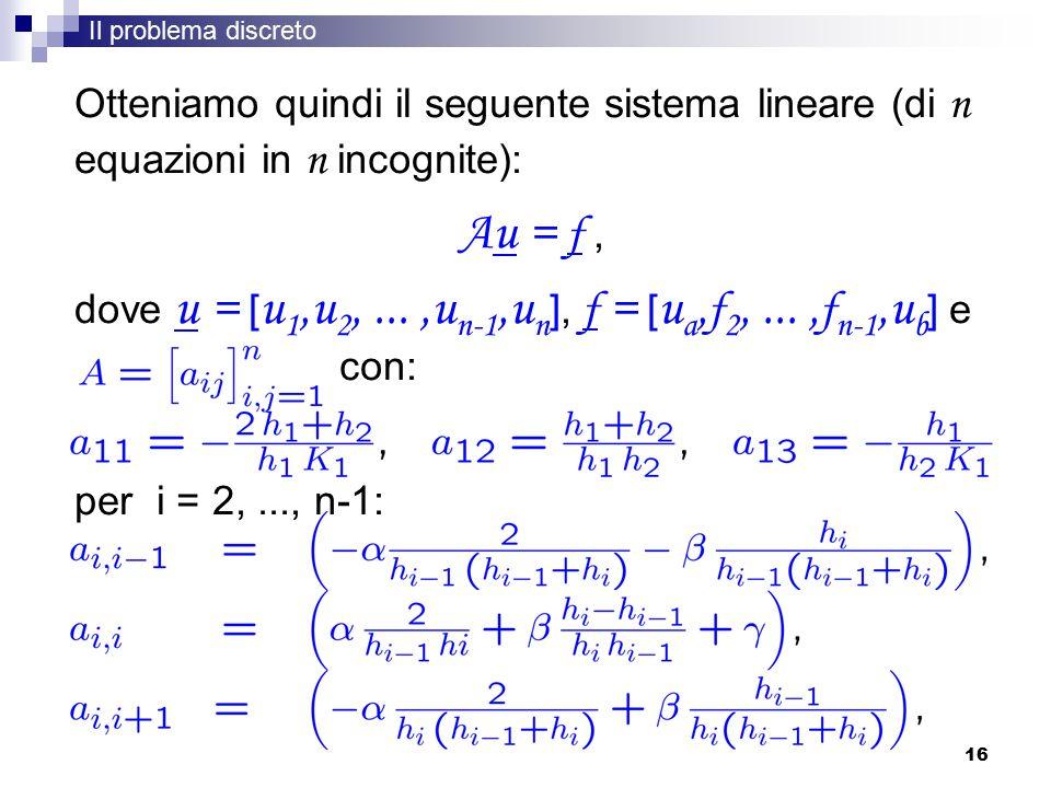 16 Otteniamo quindi il seguente sistema lineare (di n equazioni in n incognite): Au = f, dove u = [ u 1,u 2,...,u n-1,u n ], f = [ u a, f 2,..., f n-1,u b ] e con: per i = 2,..., n-1: Il problema discreto