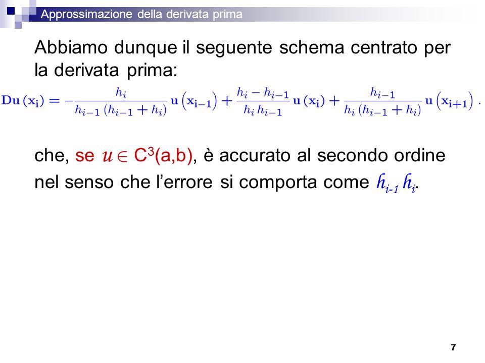 7 Abbiamo dunque il seguente schema centrato per la derivata prima: che, se u 2 C 3 (a,b), è accurato al secondo ordine nel senso che l'errore si comporta come h i-1 h i.
