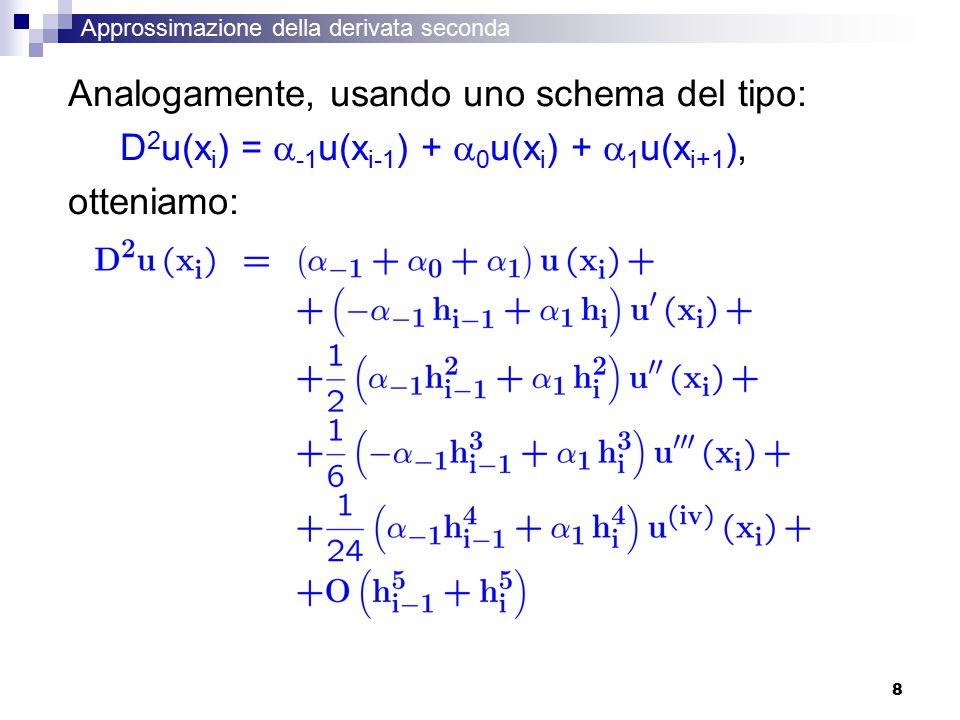 8 Approssimazione della derivata seconda Analogamente, usando uno schema del tipo: D 2 u(x i ) =  -1 u(x i-1 ) +  0 u(x i ) +  1 u(x i+1 ), otteniamo: