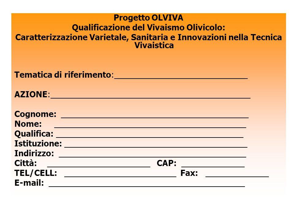 Progetto OLVIVA Qualificazione del Vivaismo Olivicolo: Caratterizzazione Varietale, Sanitaria e Innovazioni nella Tecnica Vivaistica Tematica di riferimento:______________________________ AZIONE:_____________________________________________ Cognome: __________________________________________ Nome: ___________________________________________ Qualifica: __________________________________________ Istituzione: _________________________________________ Indirizzo: __________________________________________ Città: _______________________ CAP: ______________ TEL/CELL: _________________________ Fax: ______________ E-mail: ____________________________________________