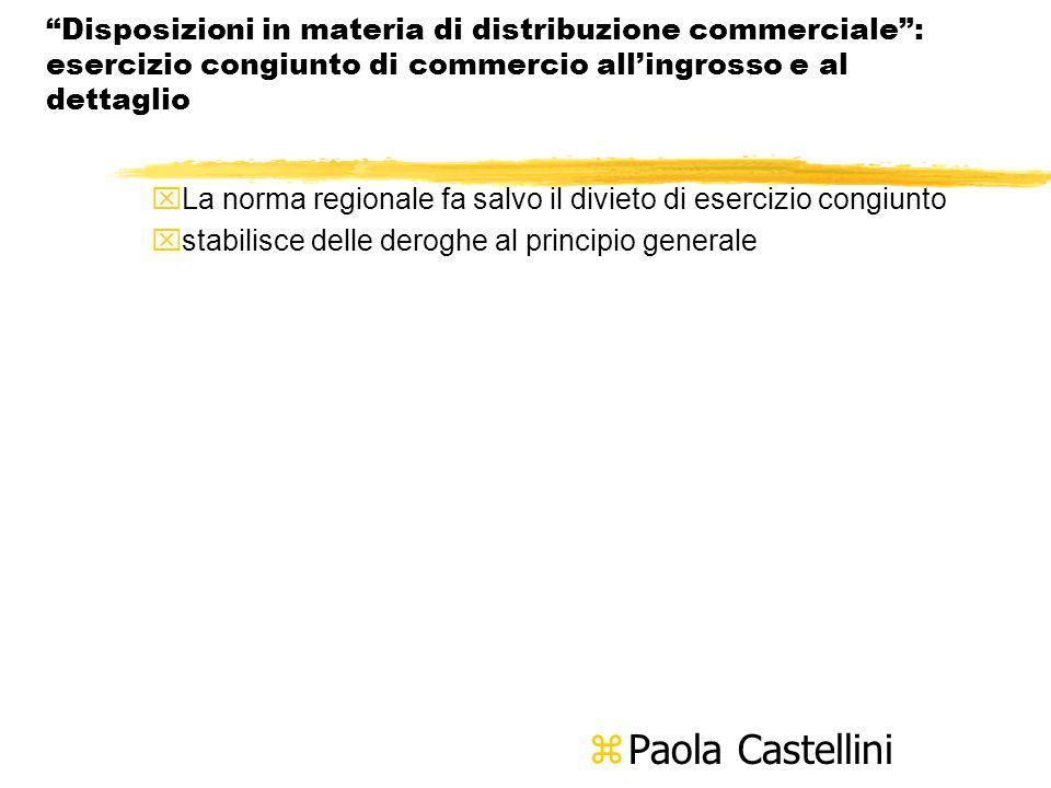Disposizioni in materia di distribuzione commerciale : esercizio congiunto di commercio all'ingrosso e al dettaglio xLa norma regionale fa salvo il divieto di esercizio congiunto xstabilisce delle deroghe al principio generale z Paola Castellini