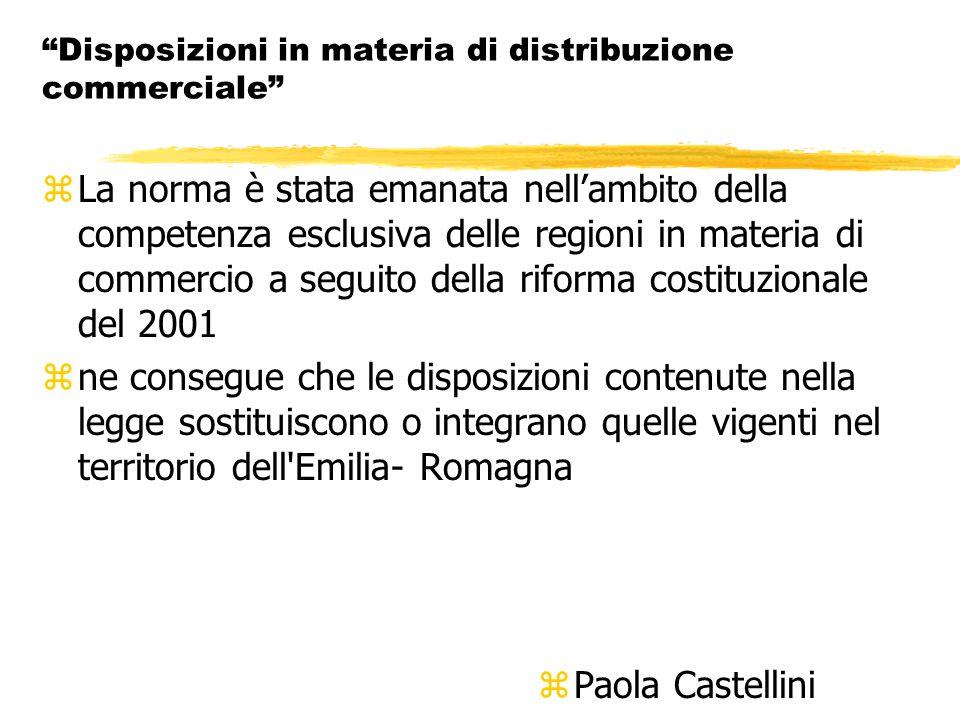 Disposizioni in materia di distribuzione commerciale zLa norma è stata emanata nell'ambito della competenza esclusiva delle regioni in materia di commercio a seguito della riforma costituzionale del 2001 zne consegue che le disposizioni contenute nella legge sostituiscono o integrano quelle vigenti nel territorio dell Emilia- Romagna z Paola Castellini