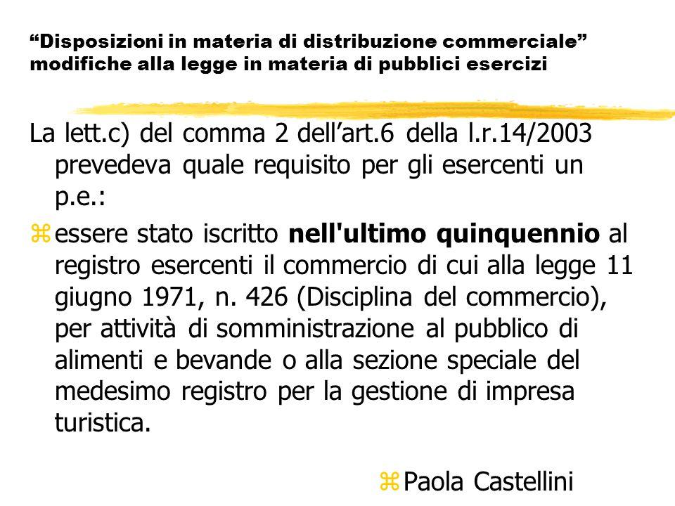 Disposizioni in materia di distribuzione commerciale modifiche alla legge in materia di pubblici esercizi La lett.c) del comma 2 dell'art.6 della l.r.14/2003 prevedeva quale requisito per gli esercenti un p.e.: zessere stato iscritto nell ultimo quinquennio al registro esercenti il commercio di cui alla legge 11 giugno 1971, n.