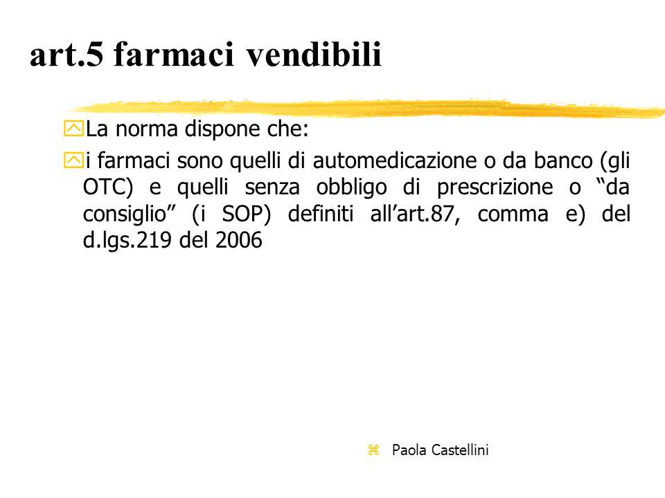 art.5 farmaci vendibili yLa norma dispone che: yi farmaci sono quelli di automedicazione o da banco (gli OTC) e quelli senza obbligo di prescrizione o da consiglio (i SOP) definiti all'art.87, comma e) del d.lgs.219 del 2006 z Paola Castellini