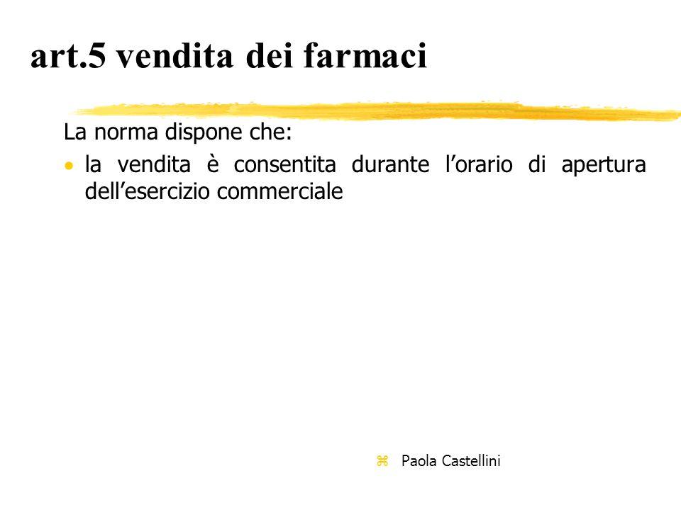 art.5 vendita dei farmaci La norma dispone che:  la vendita è consentita durante l'orario di apertura dell'esercizio commerciale z Paola Castellini