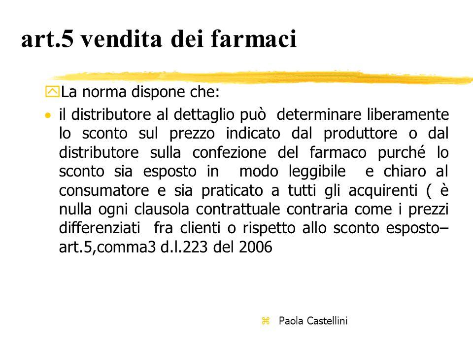 art.5 vendita dei farmaci yLa norma dispone che:  il distributore al dettaglio può determinare liberamente lo sconto sul prezzo indicato dal produttore o dal distributore sulla confezione del farmaco purché lo sconto sia esposto in modo leggibile e chiaro al consumatore e sia praticato a tutti gli acquirenti ( è nulla ogni clausola contrattuale contraria come i prezzi differenziati fra clienti o rispetto allo sconto esposto– art.5,comma3 d.l.223 del 2006 z Paola Castellini