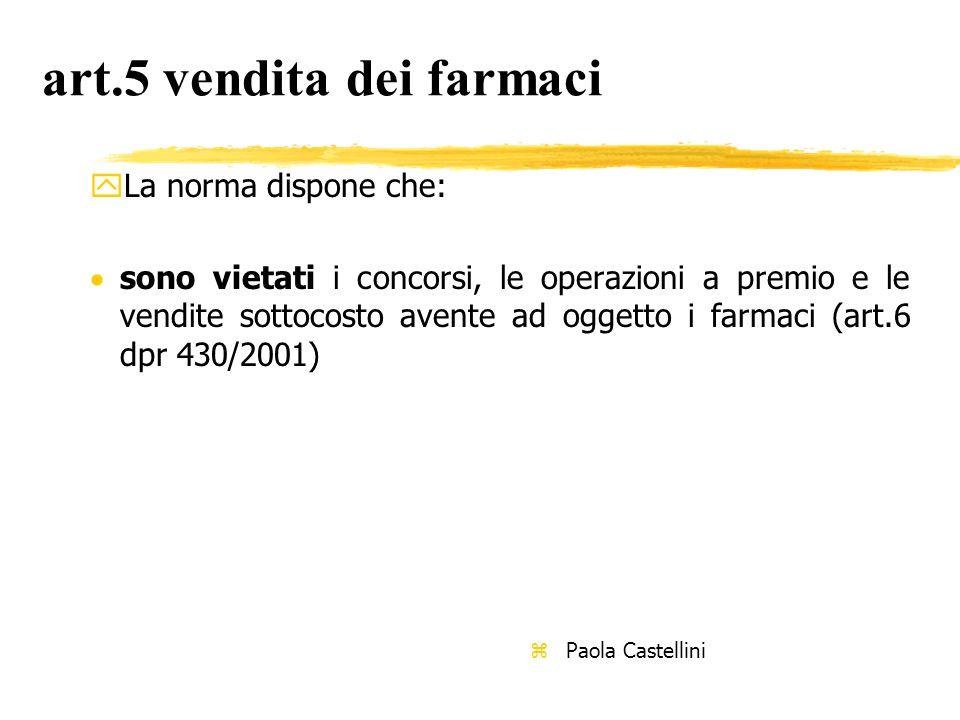 art.5 vendita dei farmaci yLa norma dispone che:  sono vietati i concorsi, le operazioni a premio e le vendite sottocosto avente ad oggetto i farmaci (art.6 dpr 430/2001) z Paola Castellini