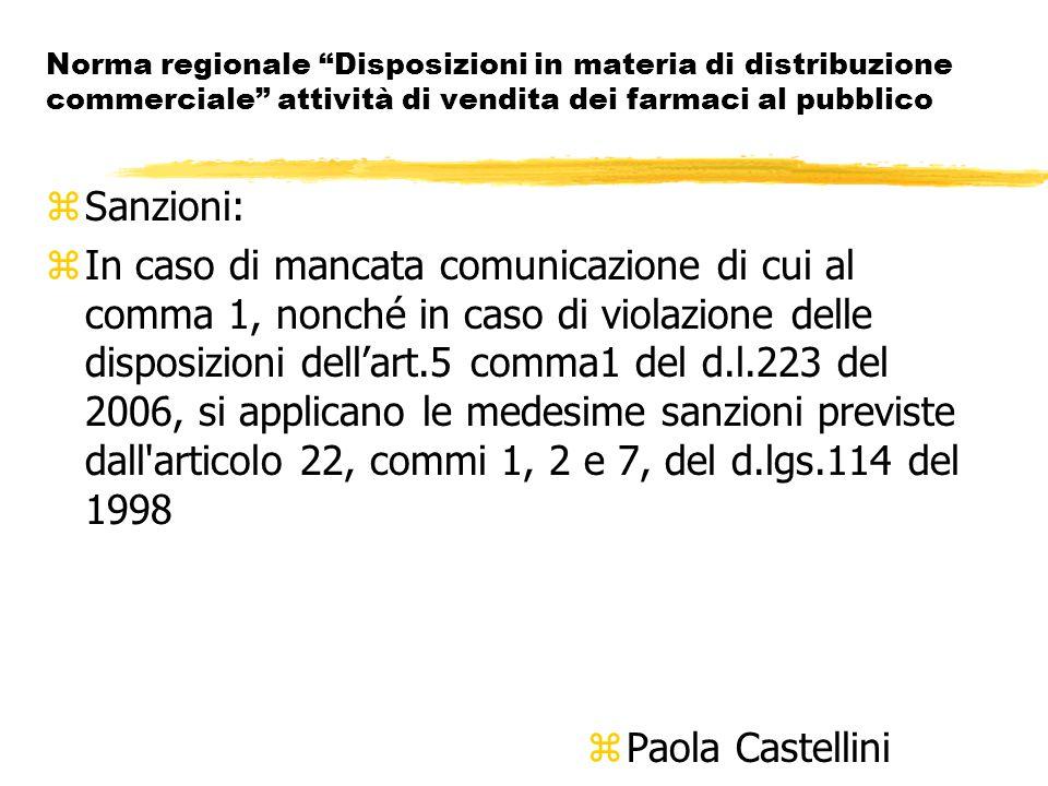 Norma regionale Disposizioni in materia di distribuzione commerciale attività di vendita dei farmaci al pubblico zSanzioni: zIn caso di mancata comunicazione di cui al comma 1, nonché in caso di violazione delle disposizioni dell'art.5 comma1 del d.l.223 del 2006, si applicano le medesime sanzioni previste dall articolo 22, commi 1, 2 e 7, del d.lgs.114 del 1998 z Paola Castellini