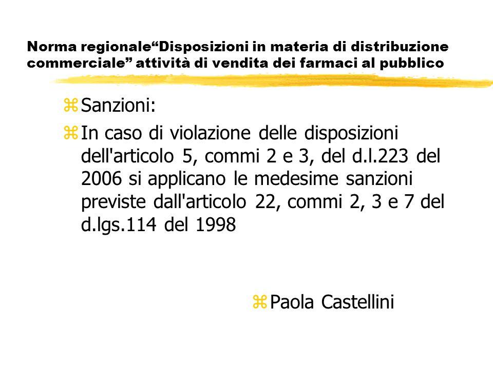 Norma regionale Disposizioni in materia di distribuzione commerciale attività di vendita dei farmaci al pubblico zSanzioni: zIn caso di violazione delle disposizioni dell articolo 5, commi 2 e 3, del d.l.223 del 2006 si applicano le medesime sanzioni previste dall articolo 22, commi 2, 3 e 7 del d.lgs.114 del 1998 z Paola Castellini