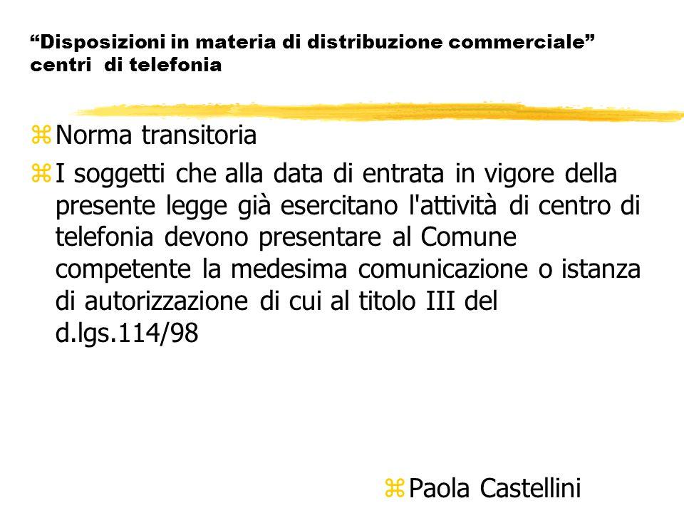Disposizioni in materia di distribuzione commerciale centri di telefonia zNorma transitoria zI soggetti che alla data di entrata in vigore della presente legge già esercitano l attività di centro di telefonia devono presentare al Comune competente la medesima comunicazione o istanza di autorizzazione di cui al titolo III del d.lgs.114/98 z Paola Castellini