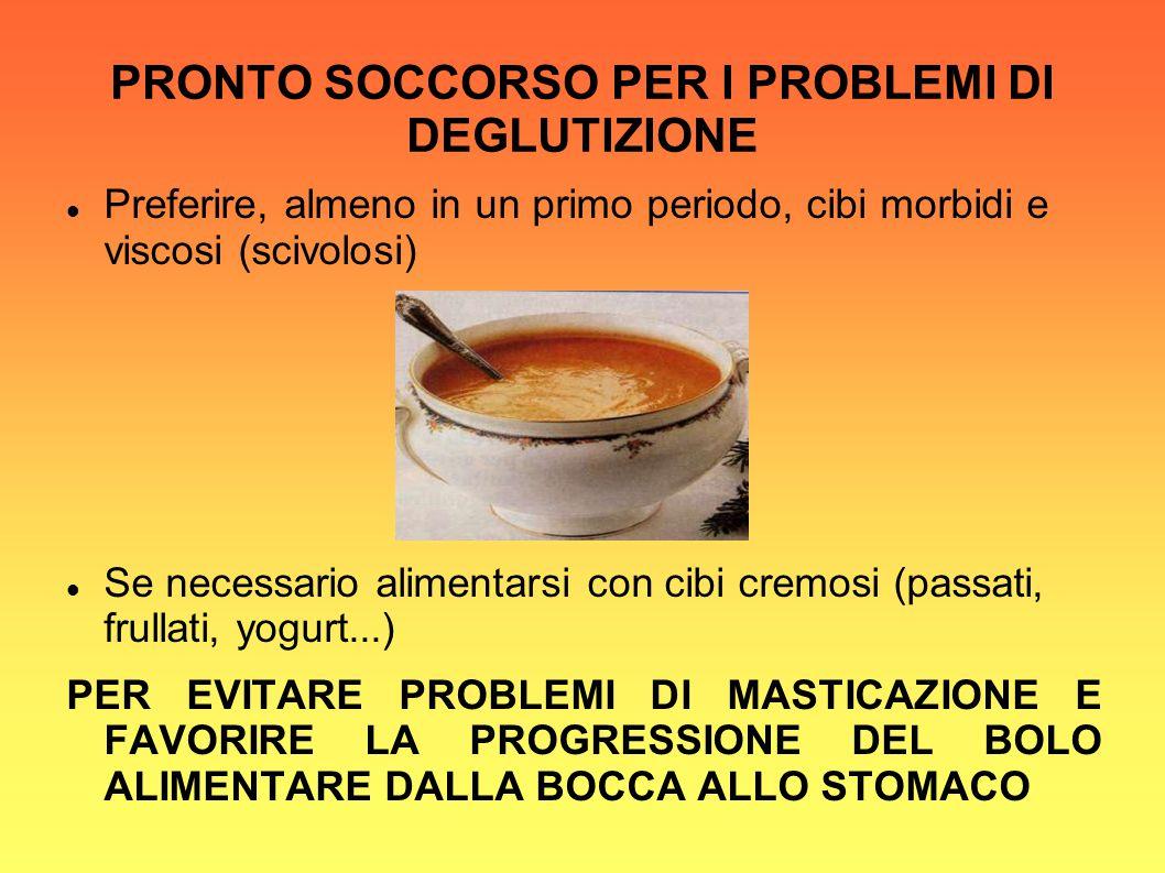 PRONTO SOCCORSO PER I PROBLEMI DI DEGLUTIZIONE Preferire, almeno in un primo periodo, cibi morbidi e viscosi (scivolosi) Se necessario alimentarsi con cibi cremosi (passati, frullati, yogurt...) PER EVITARE PROBLEMI DI MASTICAZIONE E FAVORIRE LA PROGRESSIONE DEL BOLO ALIMENTARE DALLA BOCCA ALLO STOMACO