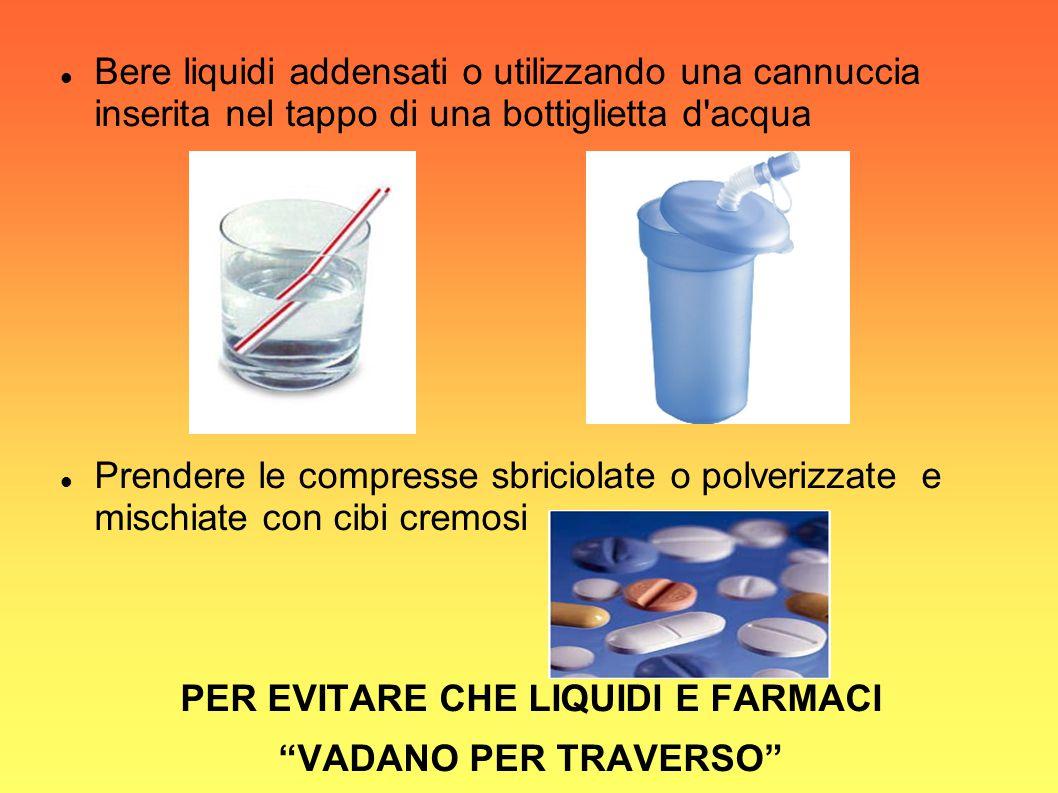 Bere liquidi addensati o utilizzando una cannuccia inserita nel tappo di una bottiglietta d'acqua Prendere le compresse sbriciolate o polverizzate e m