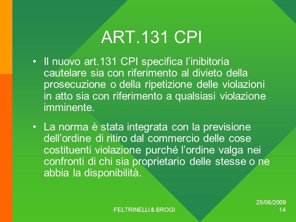 25/06/2009 FELTRINELLI & BROGI 14 ART.131 CPI Il nuovo art.131 CPI specifica l'inibitoria cautelare sia con riferimento al divieto della prosecuzione o della ripetizione delle violazioni in atto sia con riferimento a qualsiasi violazione imminente.