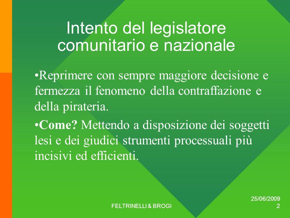 25/06/2009 FELTRINELLI & BROGI 2 Intento del legislatore comunitario e nazionale Reprimere con sempre maggiore decisione e fermezza il fenomeno della contraffazione e della pirateria.