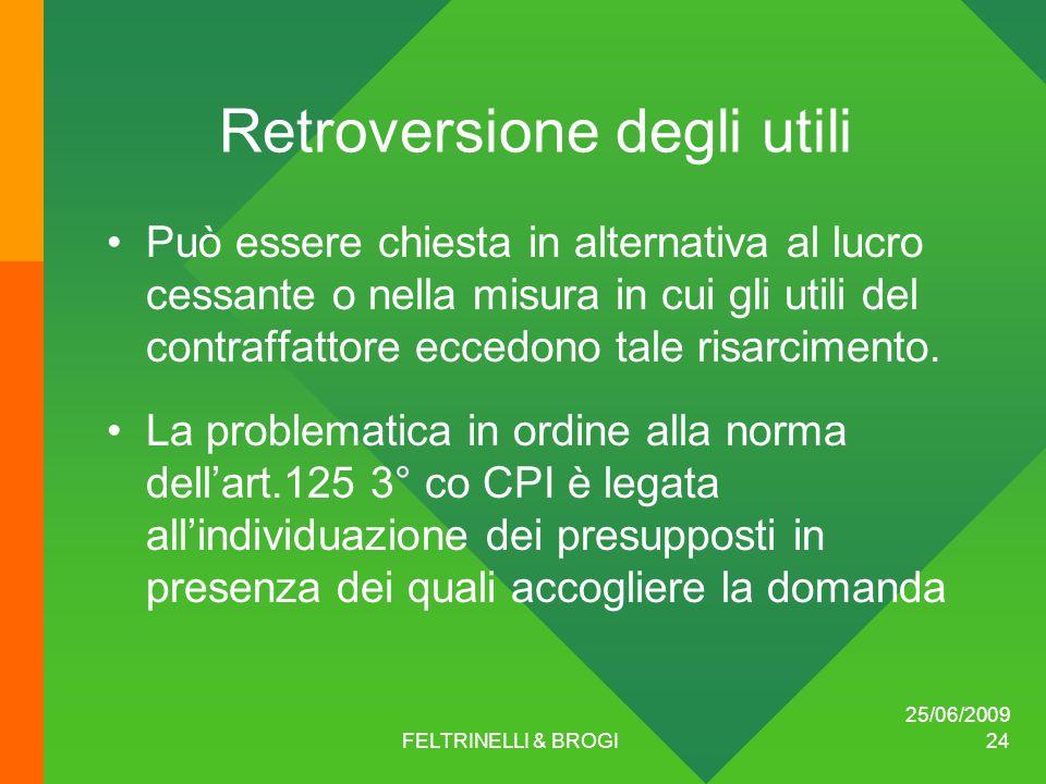 25/06/2009 FELTRINELLI & BROGI 24 Retroversione degli utili Può essere chiesta in alternativa al lucro cessante o nella misura in cui gli utili del contraffattore eccedono tale risarcimento.