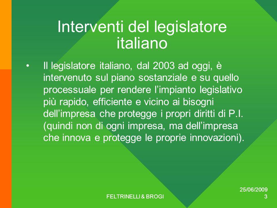 25/06/2009 FELTRINELLI & BROGI 3 Interventi del legislatore italiano Il legislatore italiano, dal 2003 ad oggi, è intervenuto sul piano sostanziale e su quello processuale per rendere l'impianto legislativo più rapido, efficiente e vicino ai bisogni dell'impresa che protegge i propri diritti di P.I.