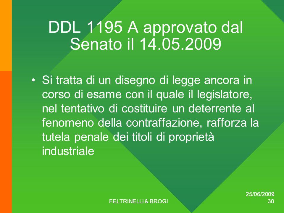 25/06/2009 FELTRINELLI & BROGI 30 DDL 1195 A approvato dal Senato il 14.05.2009 Si tratta di un disegno di legge ancora in corso di esame con il quale il legislatore, nel tentativo di costituire un deterrente al fenomeno della contraffazione, rafforza la tutela penale dei titoli di proprietà industriale