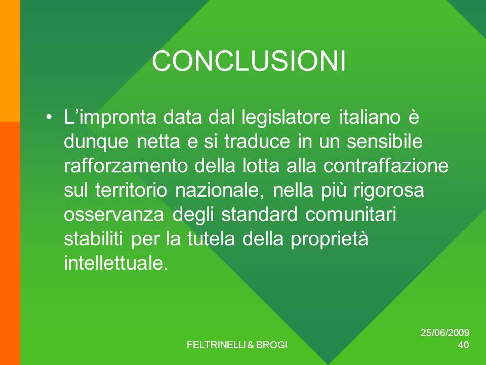 25/06/2009 FELTRINELLI & BROGI 40 CONCLUSIONI L'impronta data dal legislatore italiano è dunque netta e si traduce in un sensibile rafforzamento della lotta alla contraffazione sul territorio nazionale, nella più rigorosa osservanza degli standard comunitari stabiliti per la tutela della proprietà intellettuale.