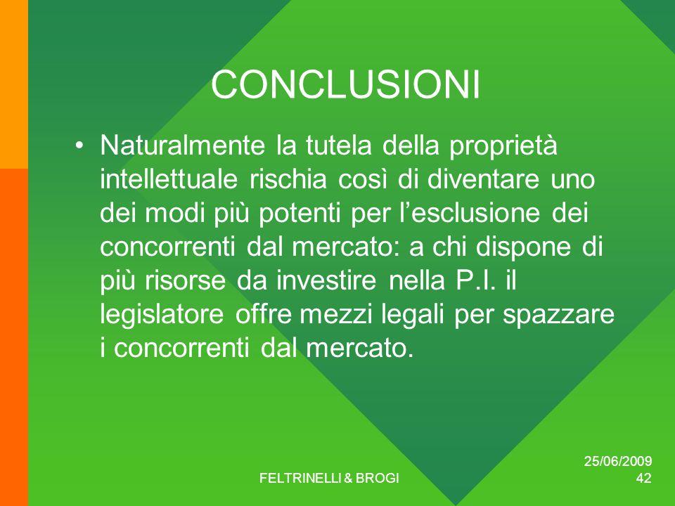 25/06/2009 FELTRINELLI & BROGI 42 CONCLUSIONI Naturalmente la tutela della proprietà intellettuale rischia così di diventare uno dei modi più potenti per l'esclusione dei concorrenti dal mercato: a chi dispone di più risorse da investire nella P.I.