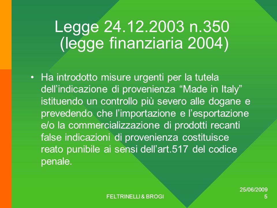 25/06/2009 FELTRINELLI & BROGI 5 Legge 24.12.2003 n.350 (legge finanziaria 2004) Ha introdotto misure urgenti per la tutela dell'indicazione di provenienza Made in Italy istituendo un controllo più severo alle dogane e prevedendo che l'importazione e l'esportazione e/o la commercializzazione di prodotti recanti false indicazioni di provenienza costituisce reato punibile ai sensi dell'art.517 del codice penale.