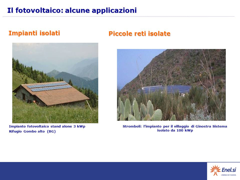 Piccole reti isolate Stromboli: l'impianto per il villaggio di Ginostra Sistema isolato da 100 kWp Impianto fotovoltaico stand alone 3 kWp Rifugio Gombo alto (BG) Impianti isolati Il fotovoltaico: alcune applicazioni