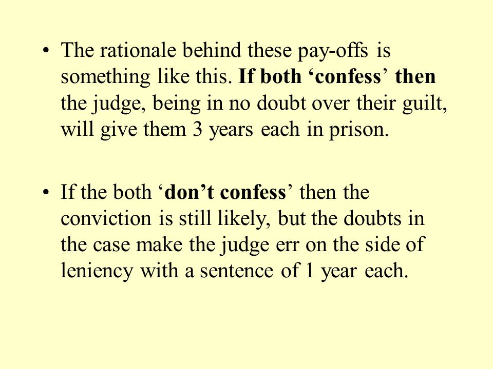 The rationale behind these pay-offs is something like this. If both 'confess' then the judge, being in no doubt over their guilt, will give them 3 yea