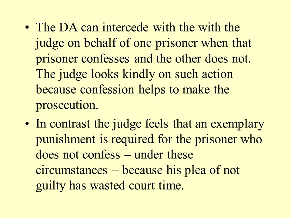 The DA can intercede with the with the judge on behalf of one prisoner when that prisoner confesses and the other does not. The judge looks kindly on