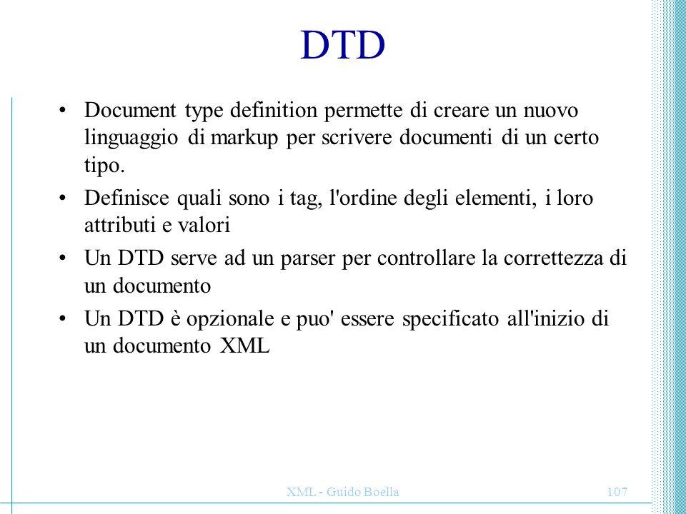 XML - Guido Boella107 DTD Document type definition permette di creare un nuovo linguaggio di markup per scrivere documenti di un certo tipo. Definisce