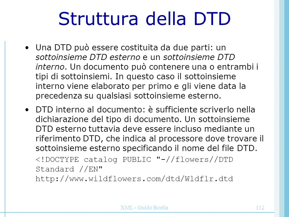 XML - Guido Boella113 una DTD semplice <!DOCTYPE EMAIL [ ]> Jodie@msn.com Bill@msn.com Philip@msn.com My first DTD Hello, World