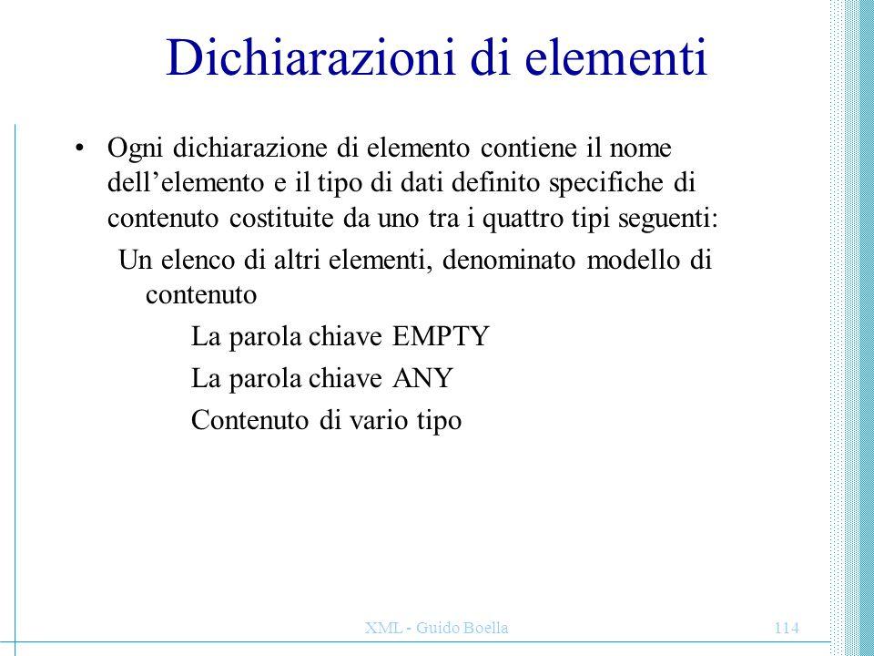 XML - Guido Boella114 Dichiarazioni di elementi Ogni dichiarazione di elemento contiene il nome dell'elemento e il tipo di dati definito specifiche di