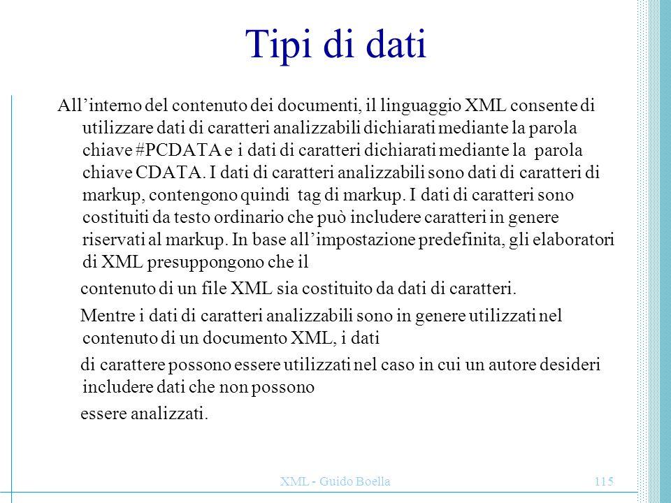 XML - Guido Boella116 Tipi di dati Per dichiarare una sezione come dati di carattere, è necessario indicare l'inizio della sezione con la sequenza <![CDATA[ e la fine con due parentesi di chiusura ]].